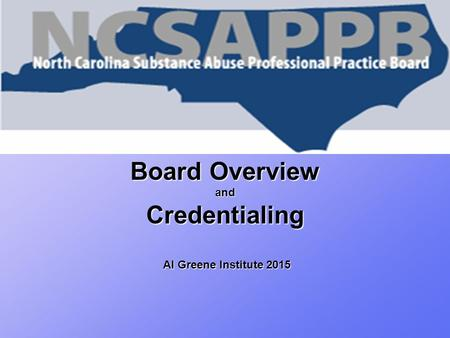 Board Overview and Credentialing Al Greene Institute 2015.