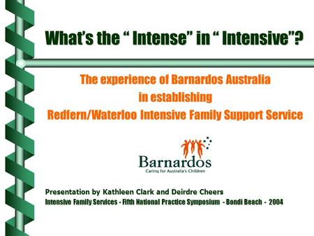 "What's the "" Intense"" in "" Intensive""? The experience of Barnardos Australia in establishing Redfern/Waterloo Intensive Family Support Service Presentation."