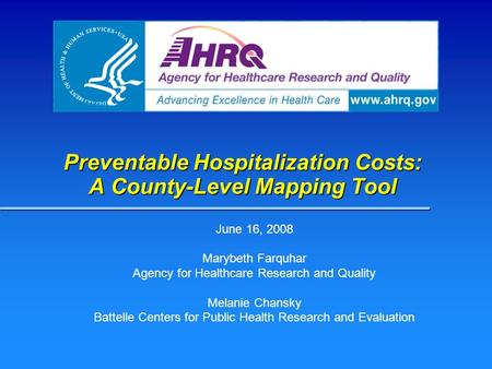 Preventable Hospitalization Costs: A County-Level Mapping Tool June 16, 2008 Marybeth Farquhar Agency for Healthcare Research and Quality Melanie Chansky.