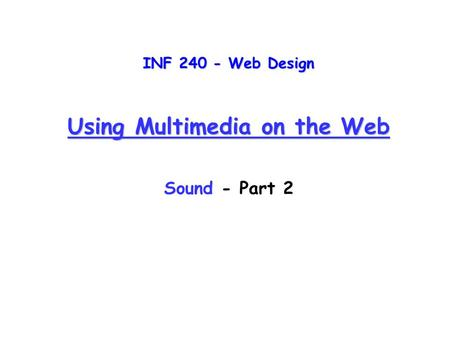 INF 240 - Web Design Using Multimedia on the Web Sound - Part 2.