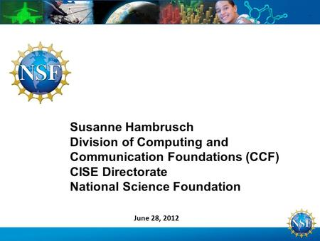 Susanne Hambrusch Division of Computing and Communication Foundations (CCF) CISE Directorate National Science Foundation June 28, 2012.