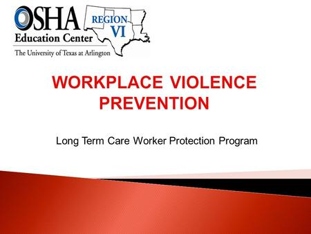 Long Term Care Worker Protection Program.  Define key terms related to workplace violence.  Identify the potential risk factors in long term care settings.