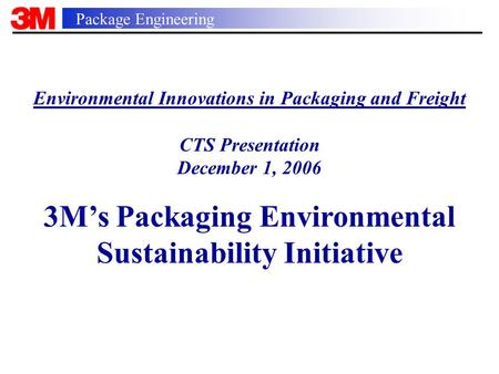 Package Engineering Environmental Innovations in Packaging and Freight CTS Presentation December 1, 2006 3M's Packaging Environmental Sustainability Initiative.