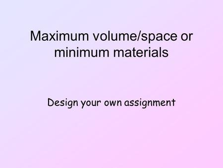 Maximum volume/space or minimum materials Design your own assignment.