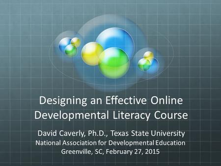 Designing an Effective Online Developmental Literacy Course David Caverly, Ph.D., Texas State University National Association for Developmental Education.
