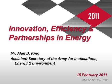2011 ADC WINTER FORUM | PAGE 1 Innovation, Efficiency & Partnerships in Energy Mr. Alan D. King Assistant Secretary of the Army for Installations, Energy.