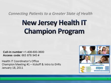 1 Health IT Coordinator's Office Champion Meeting #1 – Kickoff & Intro to EHRs January 18, 2011 Connecting Patients to a Greater State of Health Call-in.