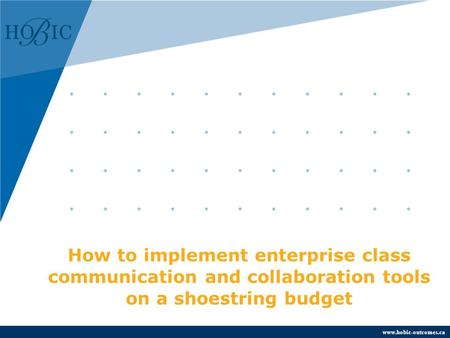 Www.hobic-outcomes.ca How to implement enterprise class communication and collaboration tools on a shoestring budget.