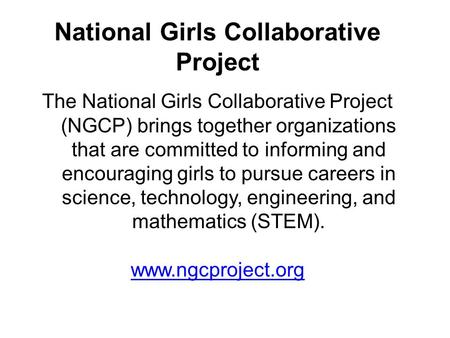 National Girls Collaborative Project The National Girls Collaborative Project (NGCP) brings together organizations that are committed to informing and.