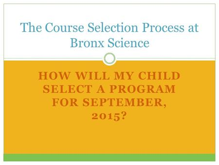 HOW WILL MY CHILD SELECT A PROGRAM FOR SEPTEMBER, 2015? The Course Selection Process at Bronx Science.