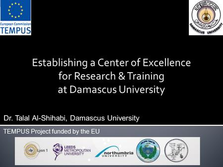 Establishing a Center of Excellence for Research & Training at Damascus University Dr. Talal Al-Shihabi, Damascus University TEMPUS Project funded by the.