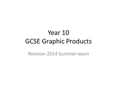 Year 10 GCSE Graphic Products Revision 2014 Summer exam.