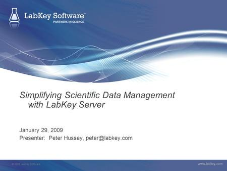 © 2008 LabKey Software  Simplifying Scientific Data Management with LabKey Server January 29, 2009 Presenter: Peter Hussey,