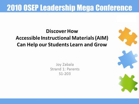 2010 OSEP Leadership Mega Conference Discover How Accessible Instructional Materials (AIM) Can Help our Students Learn and Grow Joy Zabala Strand 1: Parents.