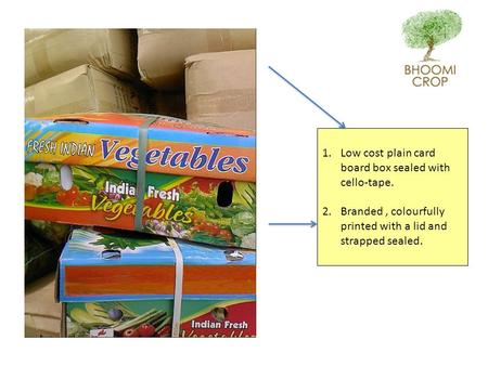 1.Low cost plain card board box sealed with cello-tape. 2.Branded, colourfully printed with a lid and strapped sealed.