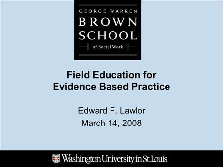 Field Education for Evidence Based Practice Edward F. Lawlor March 14, 2008.