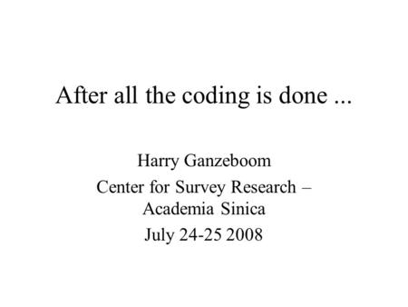 After all the coding is done... Harry Ganzeboom Center for Survey Research – Academia Sinica July 24-25 2008.