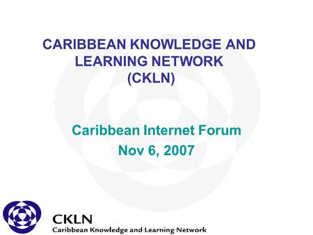 CARIBBEAN KNOWLEDGE AND LEARNING NETWORK (CKLN) Caribbean Internet Forum Nov 6, 2007.