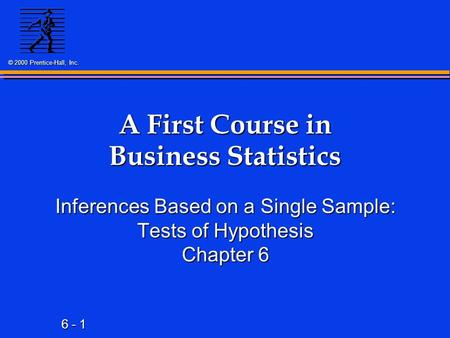 6 - 1 © 2000 Prentice-Hall, Inc. A First Course in Business Statistics Inferences Based on a Single Sample: Tests of Hypothesis Chapter 6.