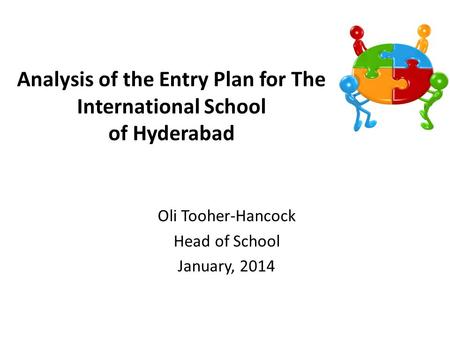 Analysis of the Entry Plan for The International School of Hyderabad Oli Tooher-Hancock Head of School January, 2014.