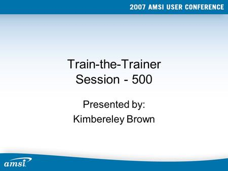Train-the-Trainer Session - 500 Presented by: Kimbereley Brown.
