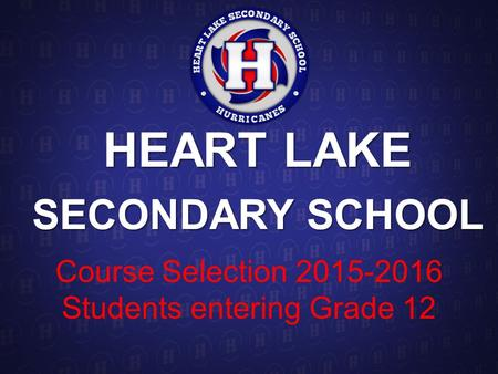 HEART LAKE SECONDARY SCHOOL Course Selection 2015-2016 Students entering Grade 12.