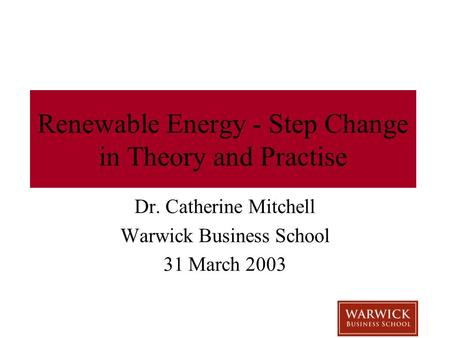 Renewable Energy - Step Change in Theory and Practise Dr. Catherine Mitchell Warwick Business School 31 March 2003.