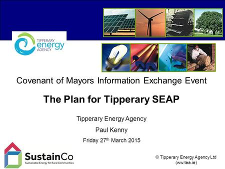 © Tipperary Energy Agency Ltd (ww.tea.ie) Covenant of Mayors Information Exchange Event The Plan for Tipperary SEAP Tipperary Energy Agency Paul Kenny.