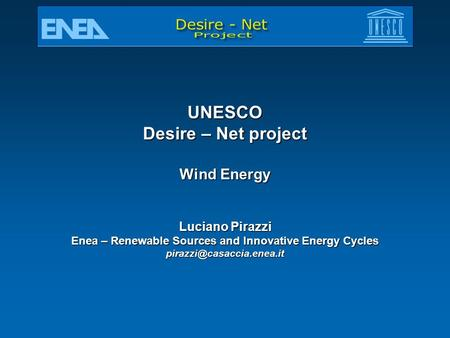 UNESCO Desire – Net project Wind Energy Luciano Pirazzi Enea – Renewable Sources and Innovative Energy Cycles