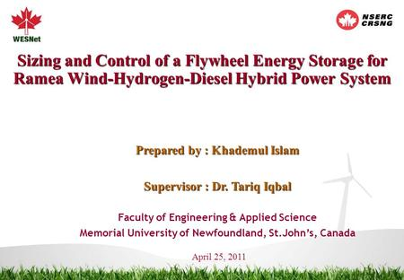 Sizing and Control of a Flywheel Energy Storage for Ramea Wind-Hydrogen-Diesel Hybrid Power System Prepared by : Khademul Islam Supervisor : Dr. Tariq.