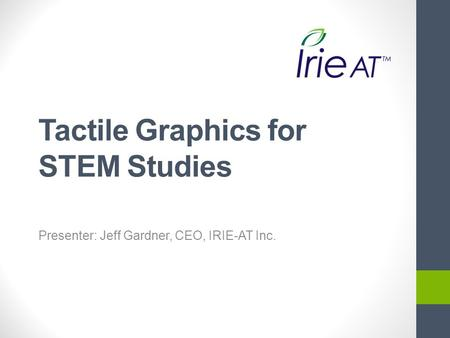 Tactile Graphics for STEM Studies Presenter: Jeff Gardner, CEO, IRIE-AT Inc.