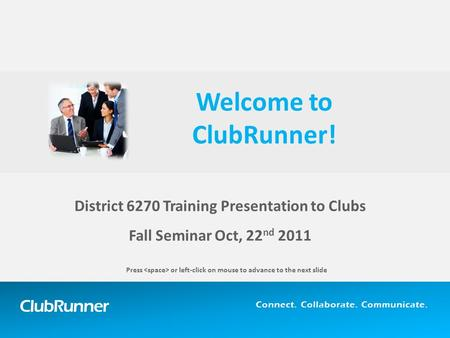 ClubRunner Connect. Collaborate. Communicate. District 6270 Training Presentation to Clubs Fall Seminar Oct, 22 nd 2011 Welcome to ClubRunner! Press or.