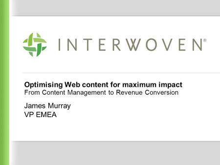 Interwoven Confidential Optimising Web content for maximum impact From Content Management to Revenue Conversion James Murray VP EMEA.