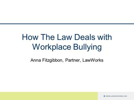 How The Law Deals with Workplace Bullying Anna Fitzgibbon, Partner, LawWorks.