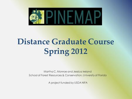 Distance Graduate Course Spring 2012 Martha C. Monroe and Jessica Ireland School of Forest Resources & Conservation, University of Florida A project funded.