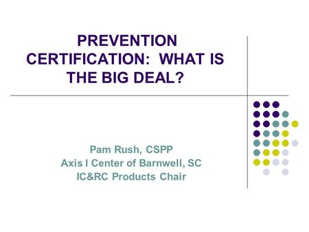 PREVENTION CERTIFICATION: WHAT IS THE BIG DEAL? Pam Rush, CSPP Axis I Center of Barnwell, SC IC&RC Products Chair.