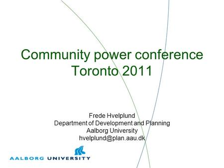 Community power conference Toronto 2011 Frede Hvelplund Department of Development and Planning Aalborg University
