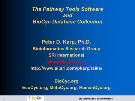 1 SRI International Bioinformatics The Pathway Tools Software and BioCyc Database Collection Peter D. Karp, Ph.D. Bioinformatics Research Group SRI International.