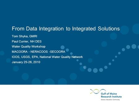From Data Integration to Integrated Solutions Tom Shyka, GMRI Paul Currier, NH DES Water Quality Workshop MACOORA - NERACOOS -SECOORA IOOS, USGS, EPA,