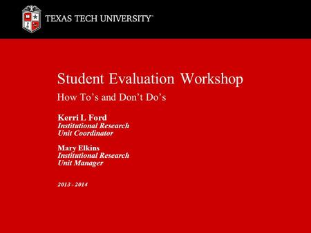 Student Evaluation Workshop How To's and Don't Do's Kerri L Ford Institutional Research Unit Coordinator Mary Elkins Institutional Research Unit Manager.