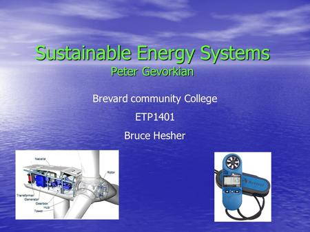 Sustainable Energy Systems Peter Gevorkian Brevard community College ETP1401 Bruce Hesher.