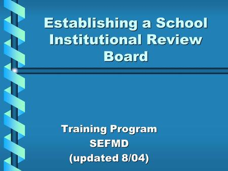 Establishing a School Institutional Review Board Training Program SEFMD (updated 8/04)