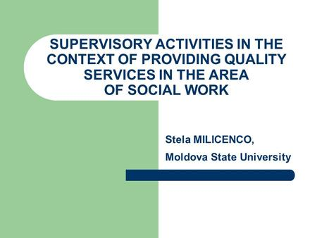 SUPERVISORY ACTIVITIES IN THE CONTEXT OF PROVIDING QUALITY SERVICES IN THE AREA OF SOCIAL WORK Stela MILICENCO, Moldova State University.
