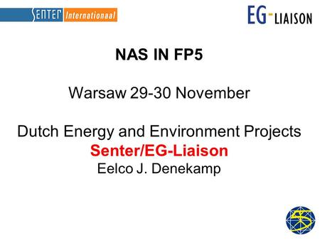 NAS IN FP5 Warsaw 29-30 November Dutch Energy and Environment Projects Senter/EG-Liaison Eelco J. Denekamp.