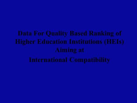 Data For <strong>Quality</strong> Based Ranking of Higher <strong>Education</strong> Institutions (HEIs) Aiming at International Compatibility.