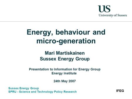 Sussex Energy Group SPRU - Science and Technology Policy Research IFEG Energy, behaviour and micro-generation Mari Martiskainen Sussex Energy Group Presentation.