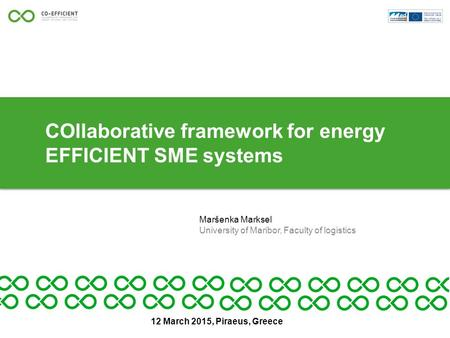 COllaborative framework for energy EFFICIENT SME systems Maršenka Marksel University of Maribor, Faculty of logistics 12 March 2015, Piraeus, Greece.