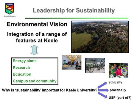 Leadership for Sustainability Environmental Vision Integration of a range of features at Keele Energy plans Research Education Campus and community Why.