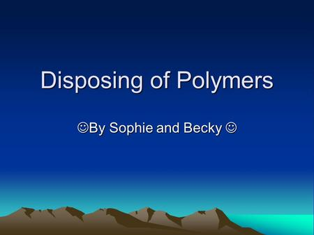 Disposing of Polymers By Sophie and Becky By Sophie and Becky.