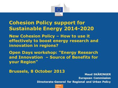 Regional Policy Cohesion Policy support for Sustainable Energy 2014-2020 New Cohesion Policy – How to use it effectively to boost energy research and innovation.